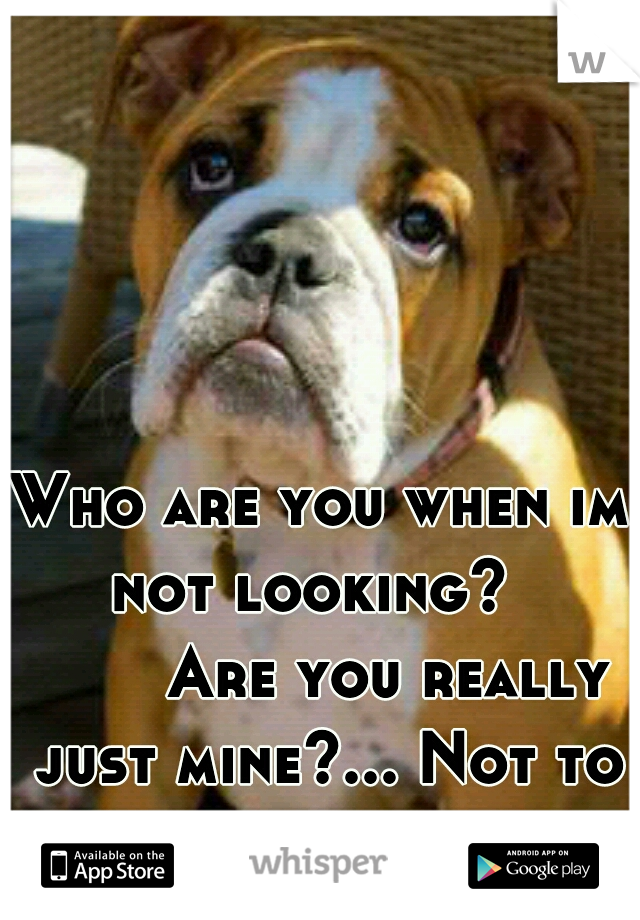 Who are you when im not looking?       Are you really just mine?... Not to sure you are...