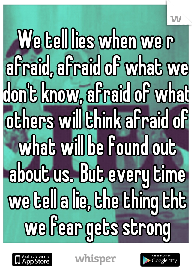 We tell lies when we r afraid, afraid of what we don't know, afraid of what others will think afraid of what will be found out about us.But every time we tell a lie, the thing tht we fear gets strong
