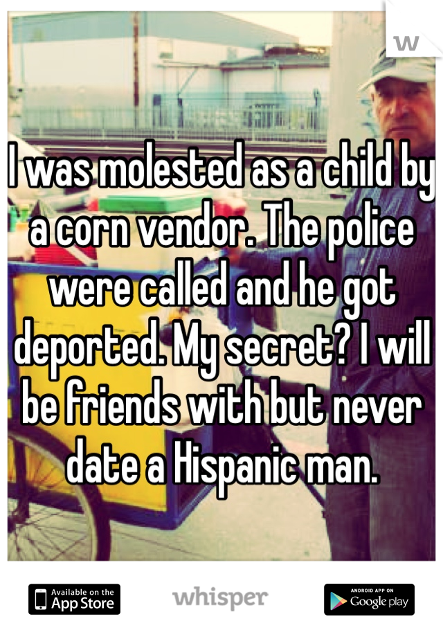 I was molested as a child by a corn vendor. The police were called and he got deported. My secret? I will be friends with but never date a Hispanic man.