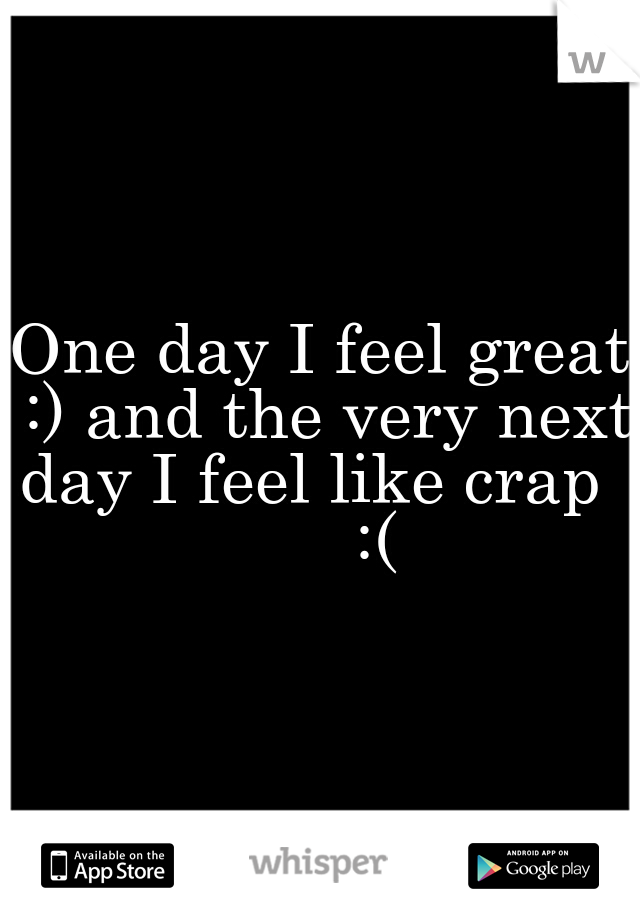 One day I feel great :) and the very next day I feel like crap        :(