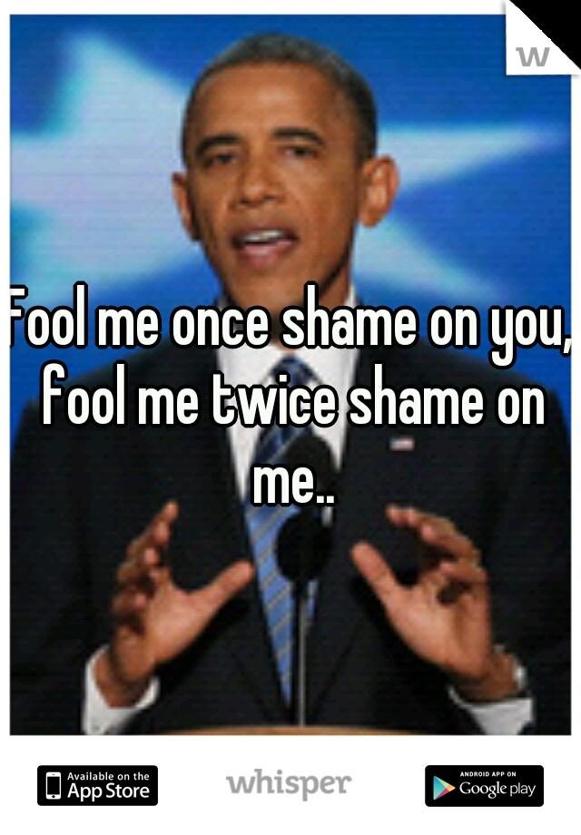 Fool me once shame on you, fool me twice shame on me..