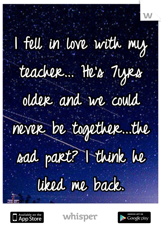 I fell in love with my teacher... He's 7yrs older and we could never be together...the sad part? I think he liked me back.