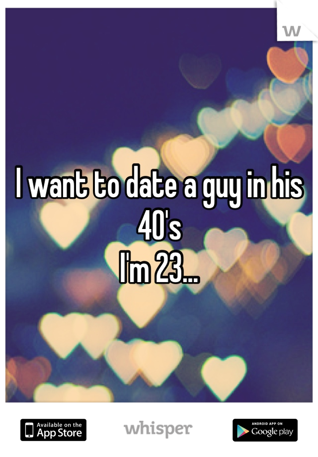 I want to date a guy in his 40's I'm 23...