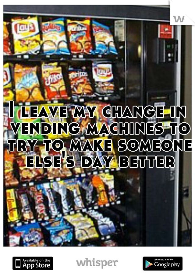 I leave my change in vending machines to try to make someone else's day better
