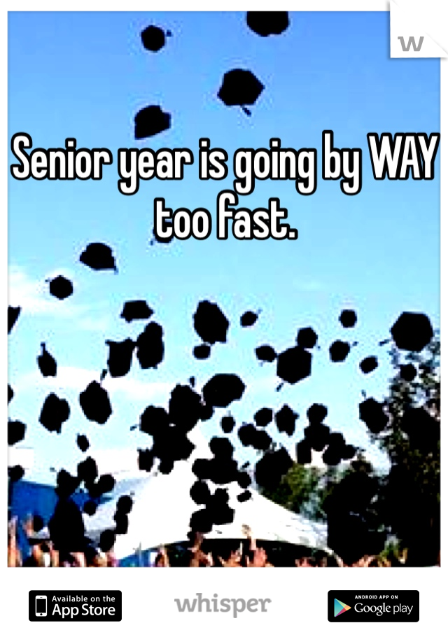Senior year is going by WAY too fast.