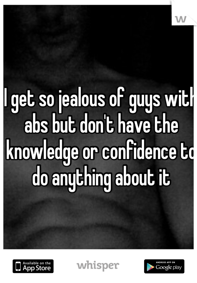 I get so jealous of guys with abs but don't have the knowledge or confidence to do anything about it