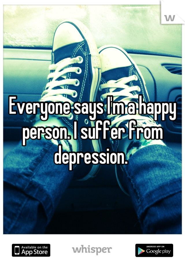 Everyone says I'm a happy person. I suffer from depression.