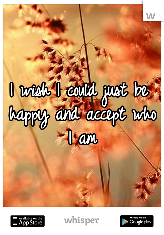 I wish I could just be happy and accept who I am