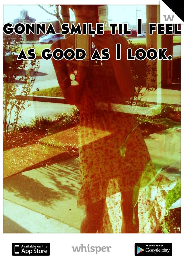 gonna smile til I feel as good as I look.