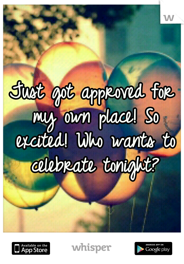 Just got approved for my own place! So excited! Who wants to celebrate tonight?