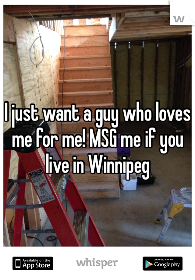 I just want a guy who loves me for me! MSG me if you live in Winnipeg