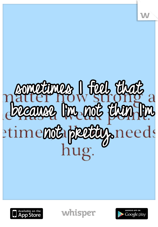 sometimes I feel that because I'm not thin I'm not pretty.