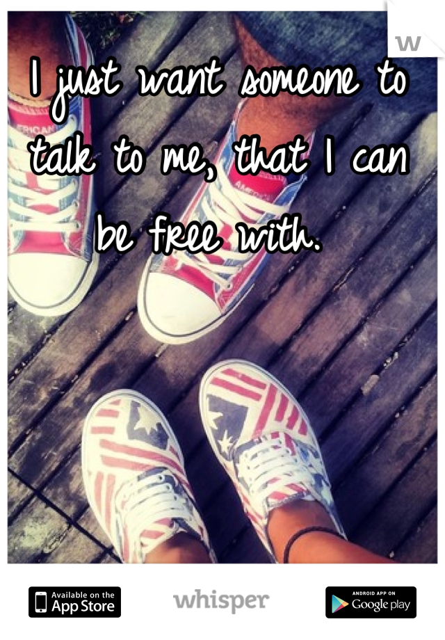 I just want someone to talk to me, that I can be free with.