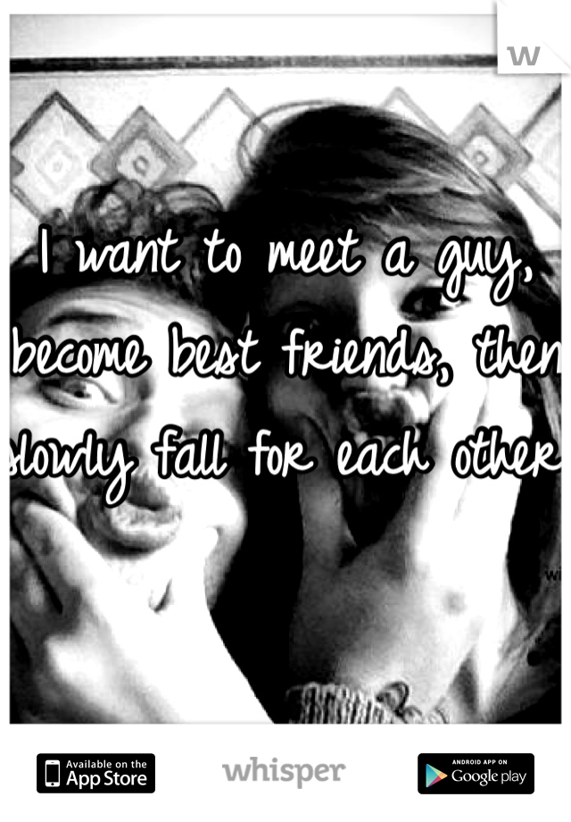 I want to meet a guy, become best friends, then slowly fall for each other