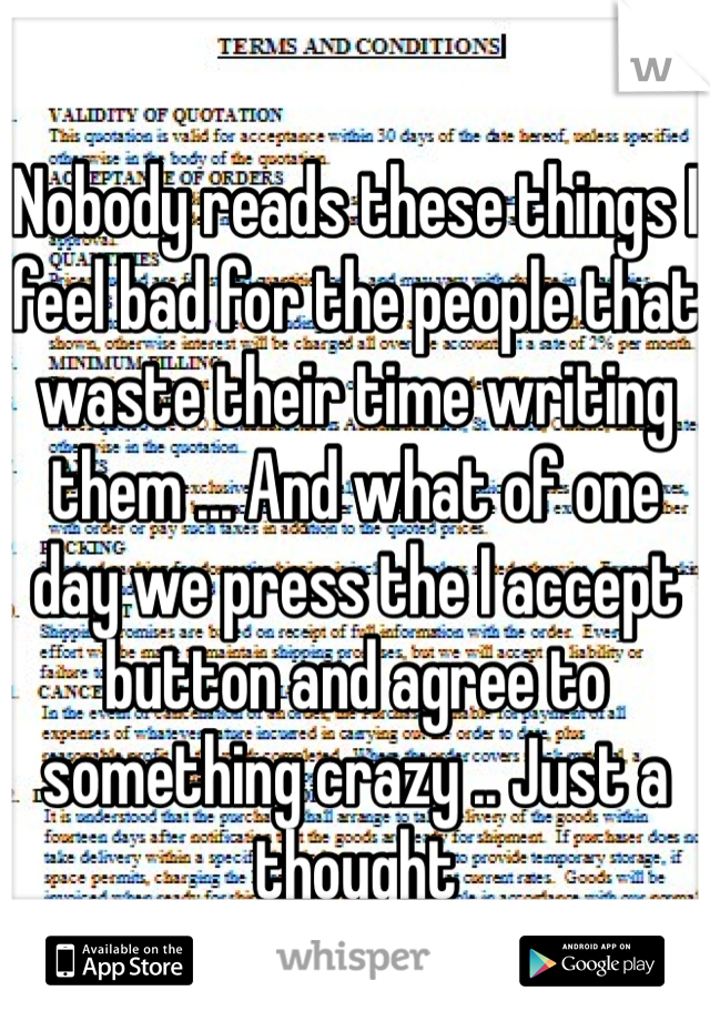 Nobody reads these things I feel bad for the people that waste their time writing them ... And what of one day we press the I accept button and agree to something crazy .. Just a thought