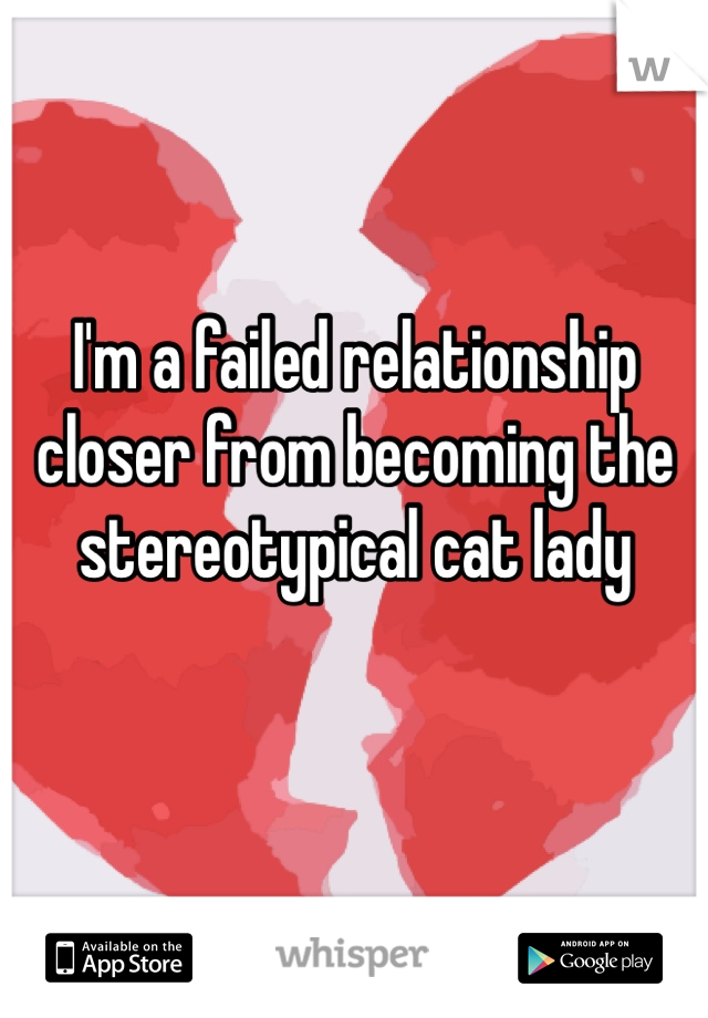 I'm a failed relationship closer from becoming the stereotypical cat lady