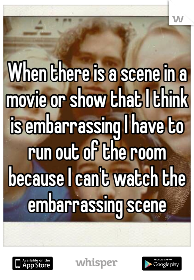 When there is a scene in a movie or show that I think is embarrassing I have to run out of the room because I can't watch the embarrassing scene
