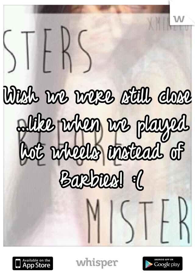 Wish we were still close ...like when we played hot wheels instead of Barbies! :(