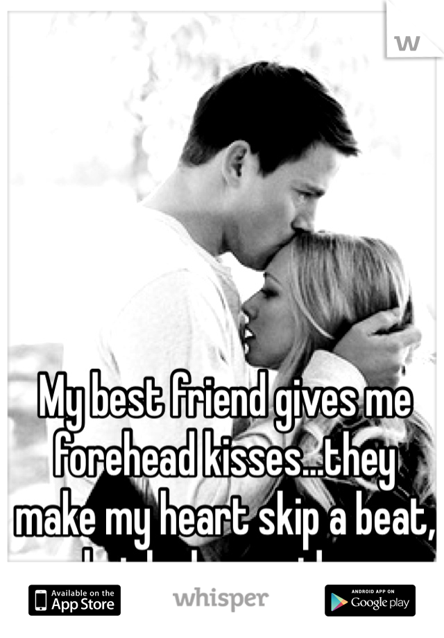 My best friend gives me forehead kisses...they make my heart skip a beat, but he has no idea.