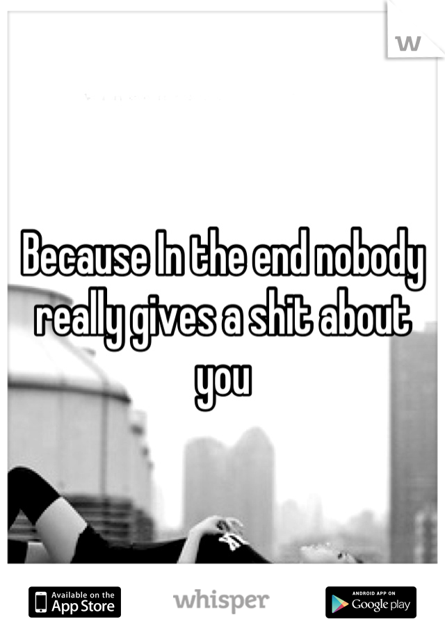 Because In the end nobody really gives a shit about you