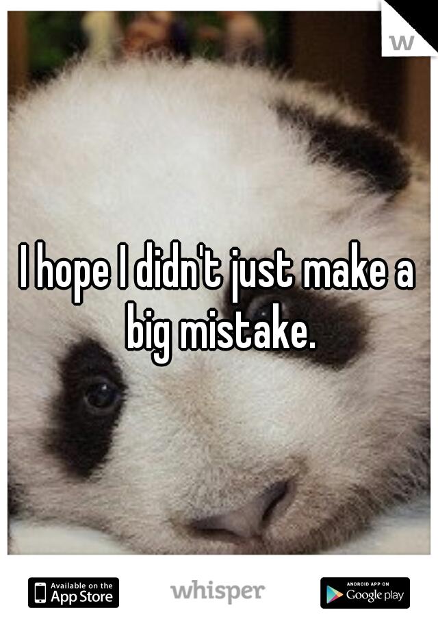 I hope I didn't just make a big mistake.