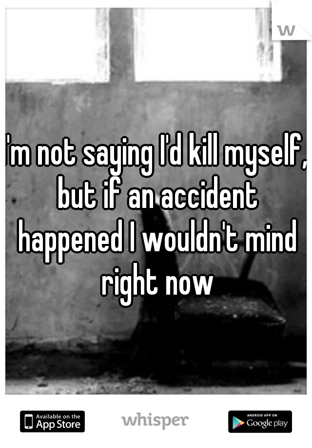 I'm not saying I'd kill myself, but if an accident happened I wouldn't mind right now
