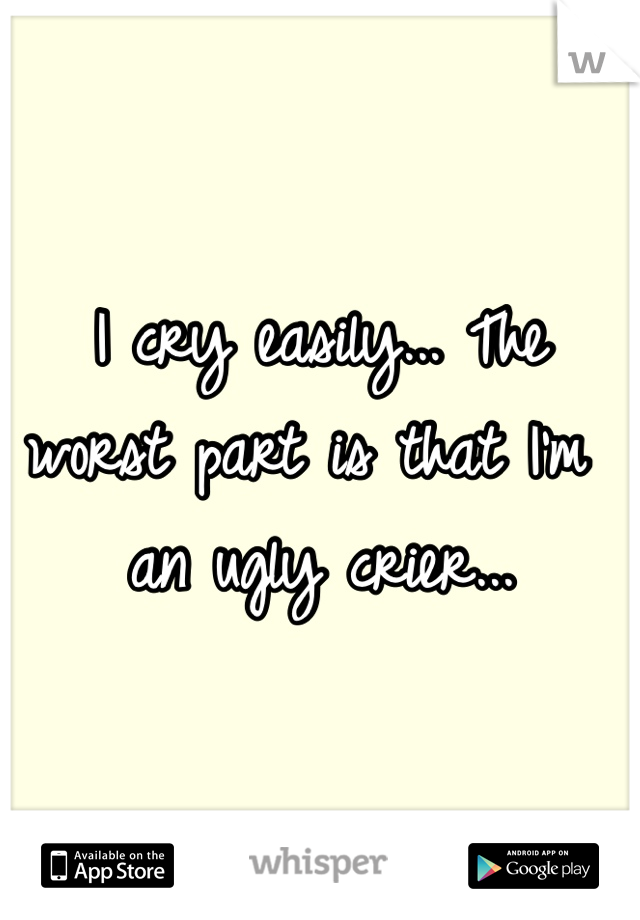 I cry easily... The worst part is that I'm an ugly crier...