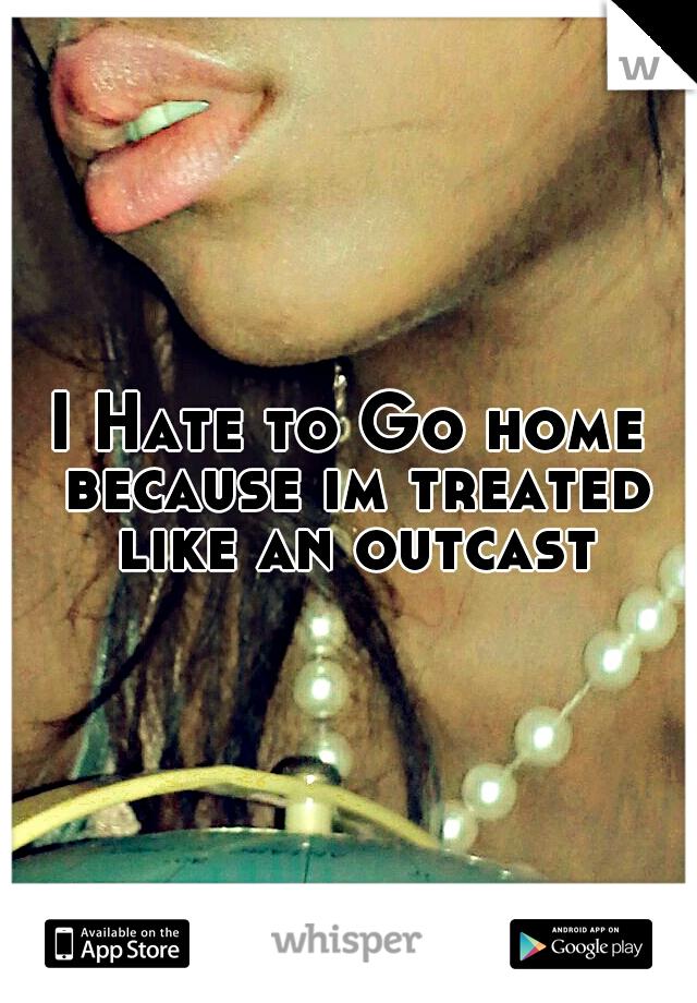 I Hate to Go home because im treated like an outcast