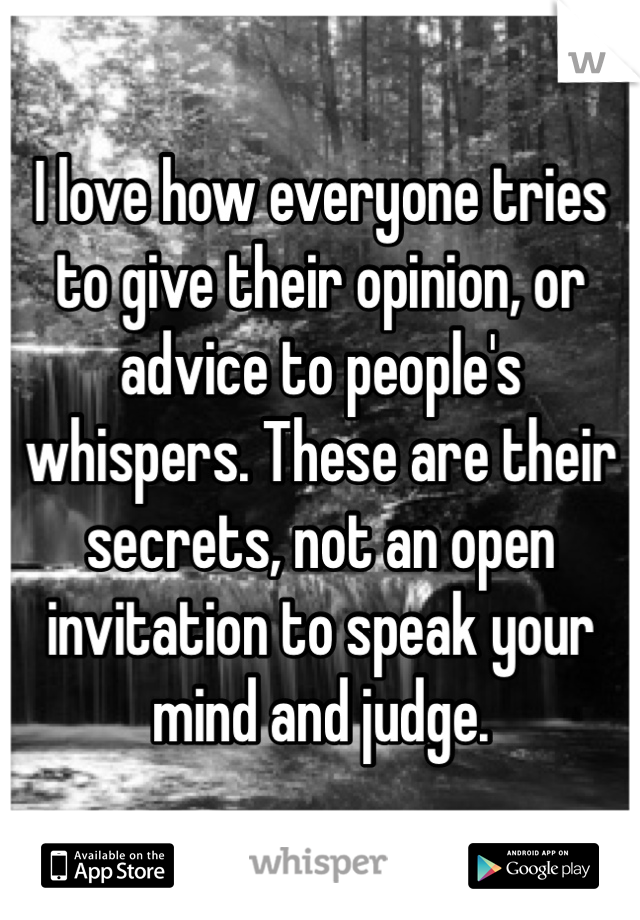 I love how everyone tries to give their opinion, or advice to people's whispers. These are their secrets, not an open invitation to speak your mind and judge.