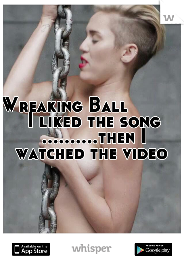 Wreaking Ball        I liked the song ..........then I watched the video