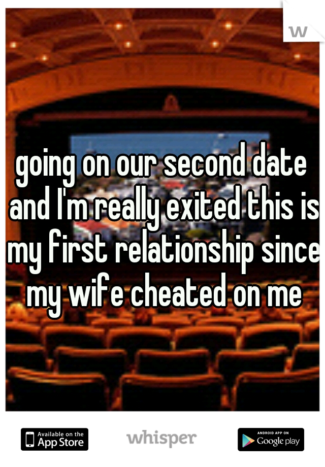 going on our second date and I'm really exited this is my first relationship since my wife cheated on me