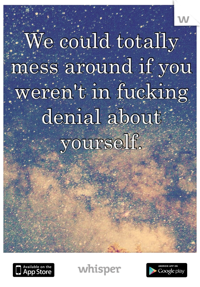 We could totally mess around if you weren't in fucking denial about yourself.