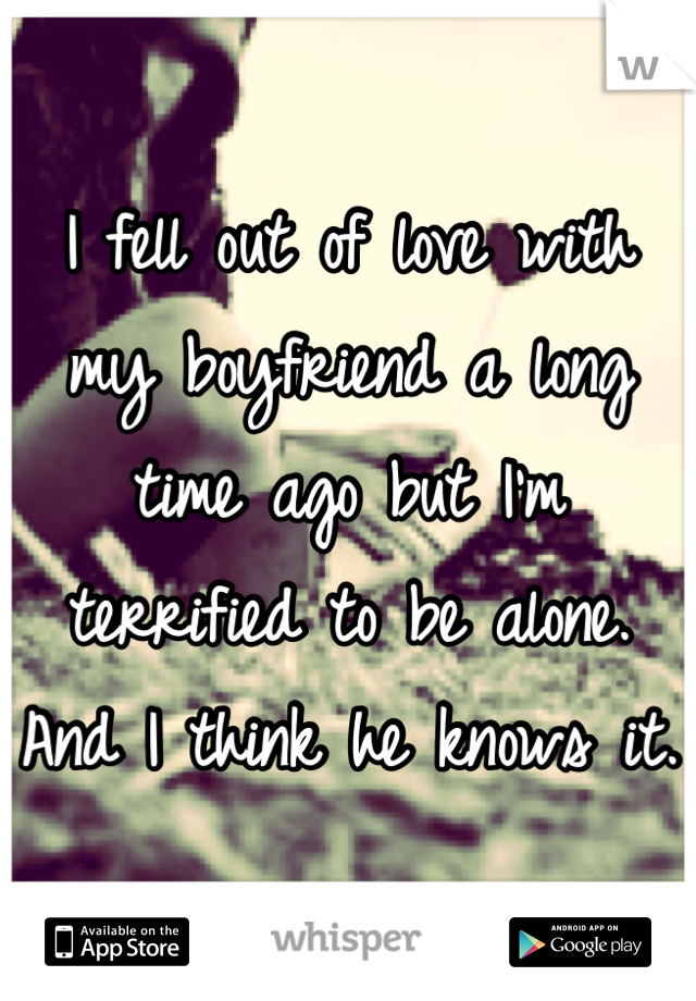 I fell out of love with my boyfriend a long time ago but I'm terrified to be alone. And I think he knows it.