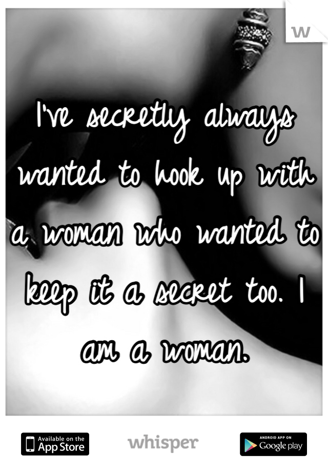 I've secretly always wanted to hook up with a woman who wanted to keep it a secret too. I am a woman.