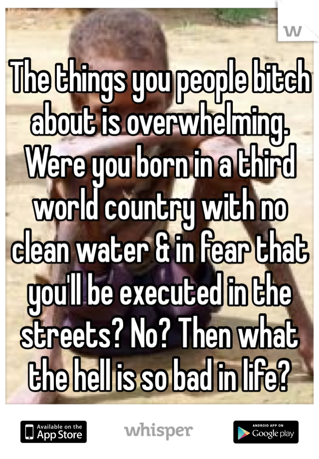 The things you people bitch about is overwhelming. Were you born in a third world country with no clean water & in fear that you'll be executed in the streets? No? Then what the hell is so bad in life?