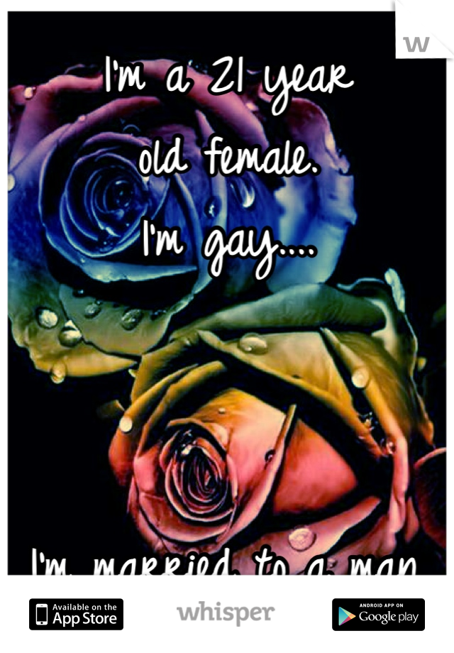 I'm a 21 year  old female.  I'm gay....    I'm married to a man.
