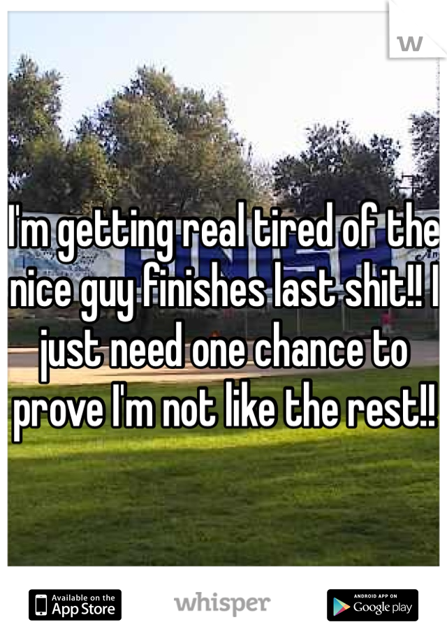 I'm getting real tired of the nice guy finishes last shit!! I just need one chance to prove I'm not like the rest!!