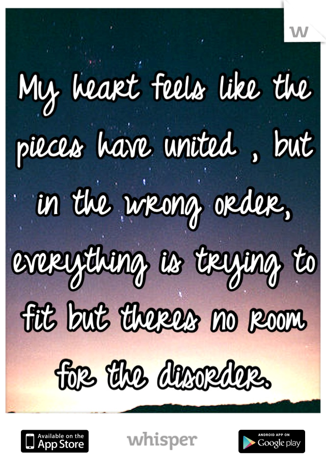 My heart feels like the pieces have united , but in the wrong order, everything is trying to fit but theres no room for the disorder.