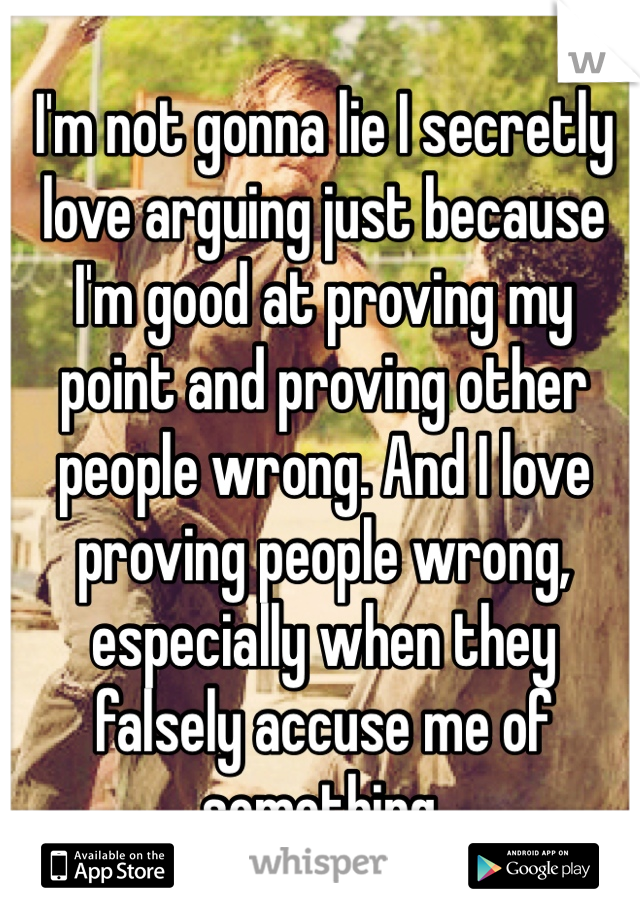 I'm not gonna lie I secretly love arguing just because I'm good at proving my point and proving other people wrong. And I love proving people wrong, especially when they falsely accuse me of something.