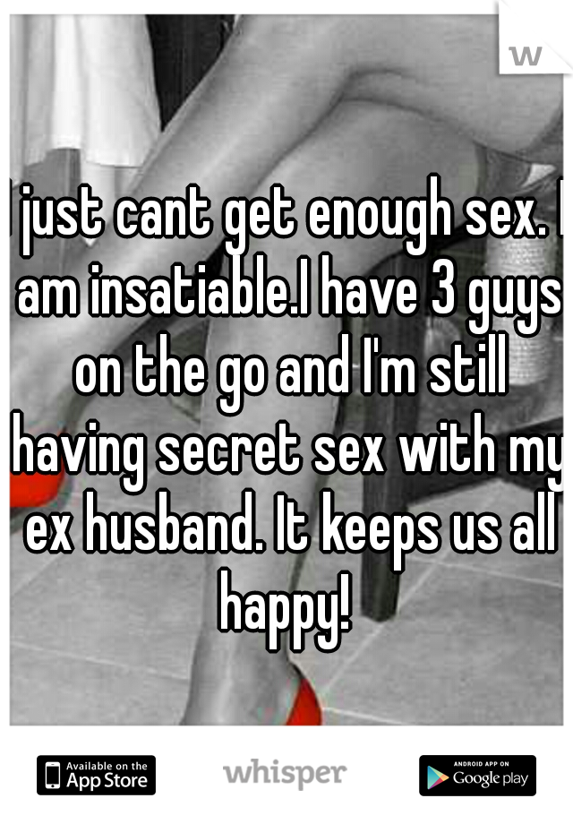 I just cant get enough sex. I am insatiable.I have 3 guys on the go and I'm still having secret sex with my ex husband. It keeps us all happy!