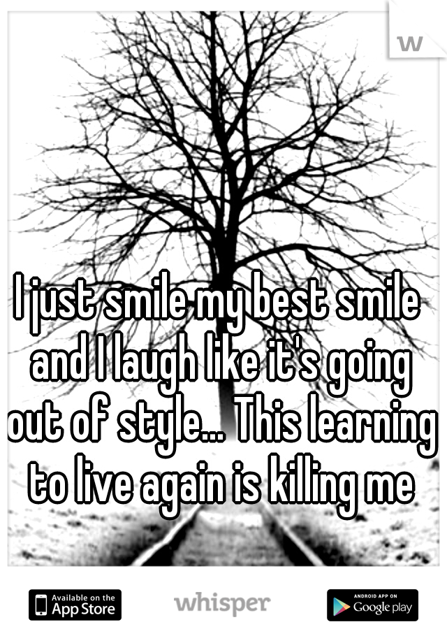 I just smile my best smile and I laugh like it's going out of style... This learning to live again is killing me