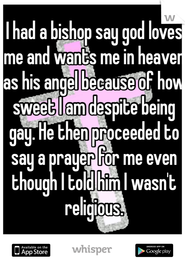 I had a bishop say god loves me and wants me in heaven as his angel because of how sweet I am despite being gay. He then proceeded to say a prayer for me even though I told him I wasn't religious.