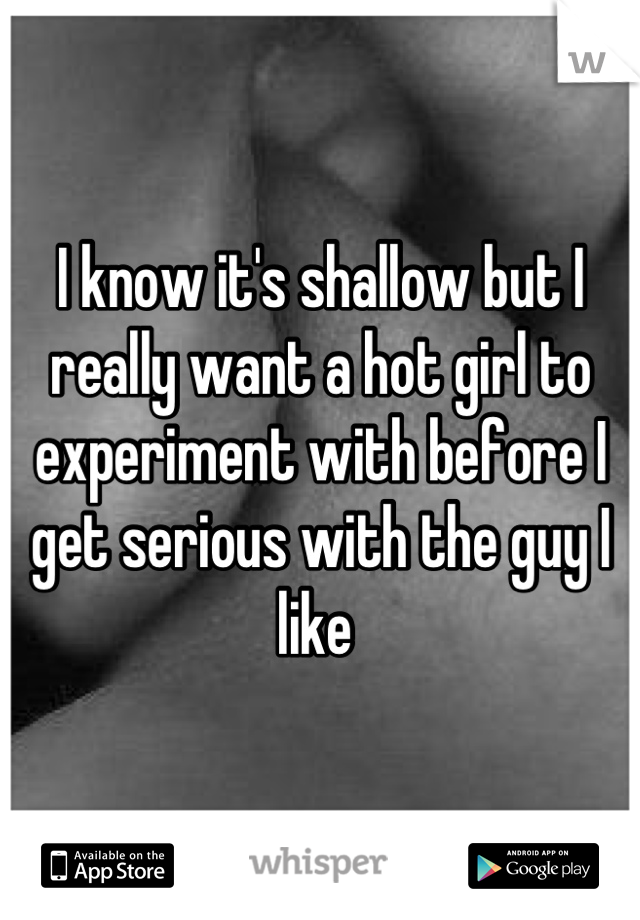 I know it's shallow but I really want a hot girl to experiment with before I get serious with the guy I like