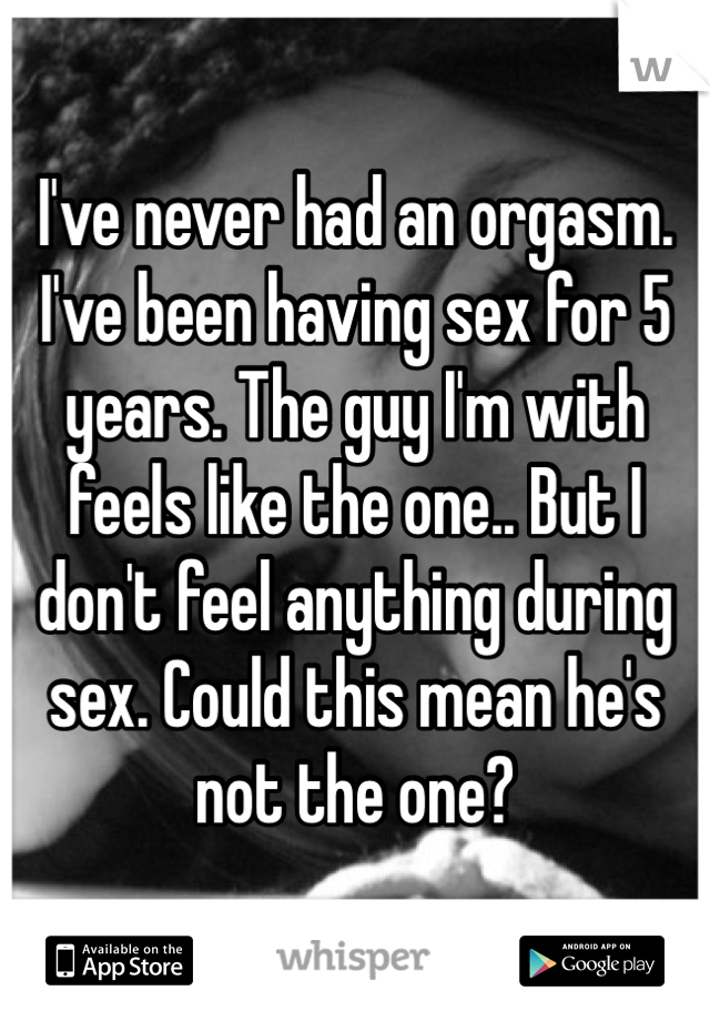 I've never had an orgasm. I've been having sex for 5 years. The guy I'm with feels like the one.. But I don't feel anything during sex. Could this mean he's not the one?