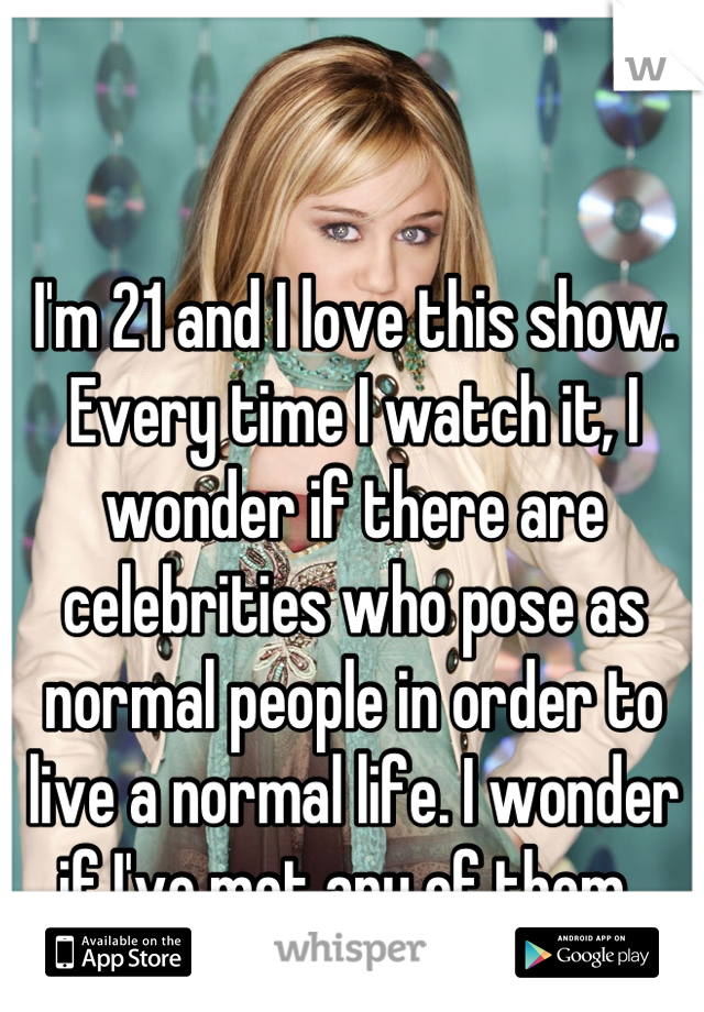 I'm 21 and I love this show.  Every time I watch it, I wonder if there are celebrities who pose as normal people in order to live a normal life. I wonder if I've met any of them.