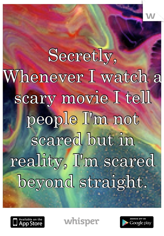 Secretly,  Whenever I watch a scary movie I tell people I'm not scared but in reality, I'm scared beyond straight.