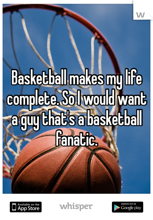 Basketball makes my life complete. So I would want a guy that's a basketball fanatic.