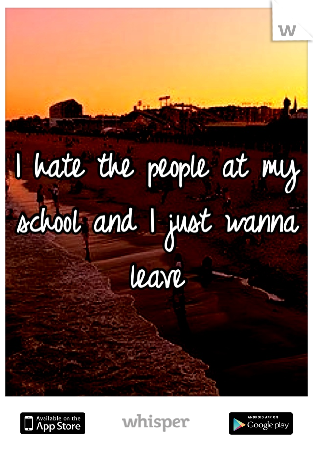 I hate the people at my school and I just wanna leave