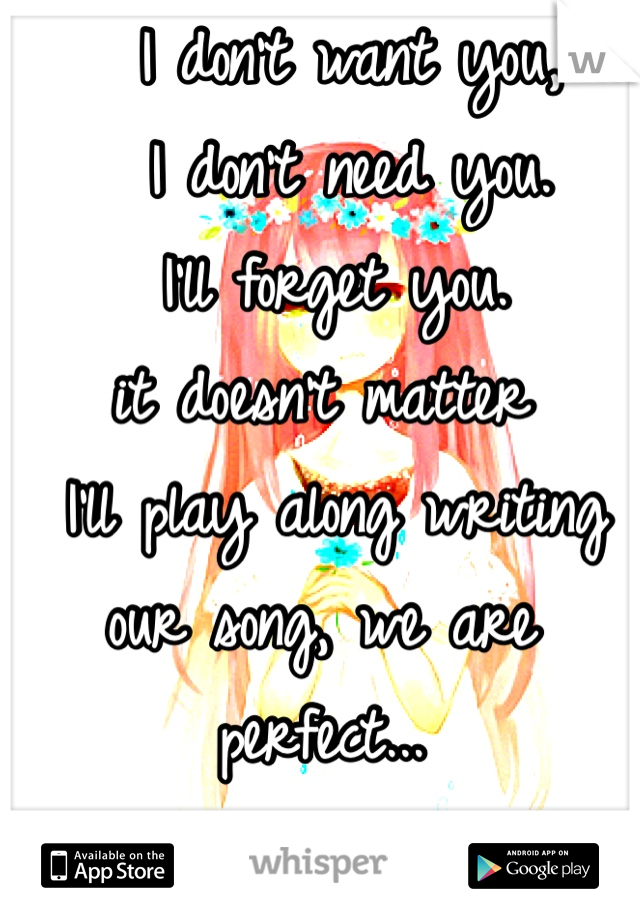 I don't want you,     I don't need you.  I'll forget you. it doesn't matter  I'll play along writing our song, we are perfect... ...I love you...