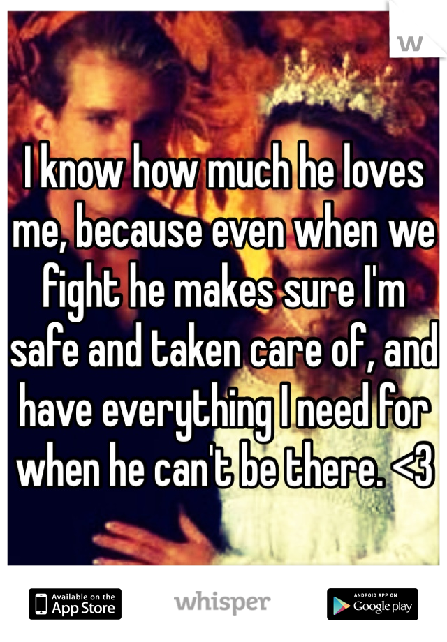 I know how much he loves me, because even when we fight he makes sure I'm safe and taken care of, and have everything I need for when he can't be there. <3